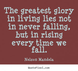 Nelson Mandela Quotes - The greatest glory in living lies not in never ...