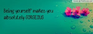being yourself makes you absolutely gorgeous , Pictures