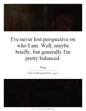 ve never lost perspective on who I am. Well, maybe briefly, but ...