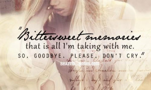 Bitter Sweet Memories That Is All I'm Talikin With Me So Goodbye,