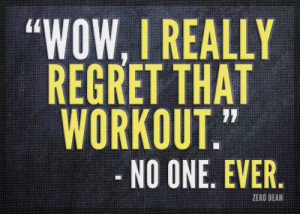 """Wow. I really regret that workout."""" — No one. Ever."""