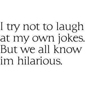 try not to laugh at my own jokes. But we all know I'm hilarious.