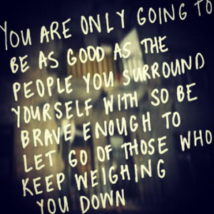 ... with so be brave enough to let go of those who keep weighing you down