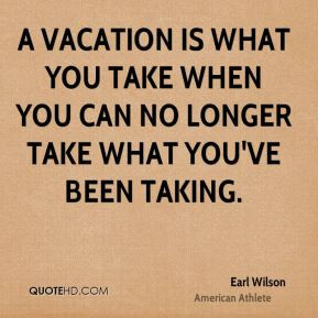vacation is what you take when you can no longer take what you've ...