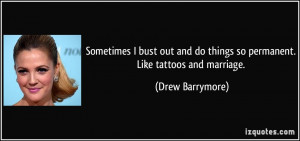 ... do things so permanent. Like tattoos and marriage. - Drew Barrymore