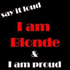 am BLONDE and I am PROUD! I'm blonde, Southern, and smart. Does that ...