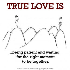 True Love is, being patient and waiting for the right moment to be ...