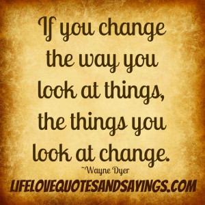... the way you look at things, the things you look at change. ~Wayne Dyer