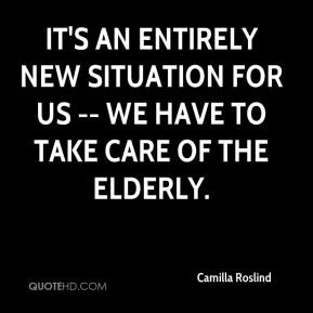 ... entirely new situation for us -- we have to take care of the elderly