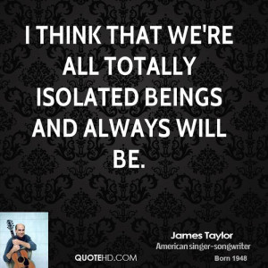 think that we're all totally isolated beings and always will be.