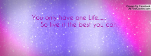 you only have one life..... so live it the best you can , Pictures