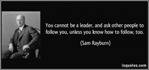 You cannot be a leader, and ask other people to follow you, unless you ...