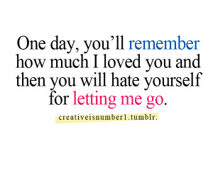 One day, you'll remember how much i loved you and then you will hate ...