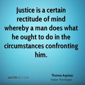 Thomas Aquinas - Justice is a certain rectitude of mind whereby a man ...