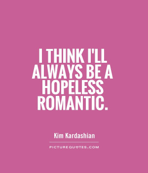 Hopeless Romantic Quotes On I Think I'll Always Be A Hopeless