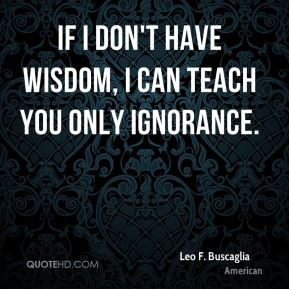 Leo F. Buscaglia - If I don't have wisdom, I can teach you only ...