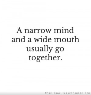 narrow mind and a wide mouth usually go together.