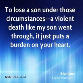 brian-jones-quote-to-lose-a-son-under-those-circumstances-a-violent ...