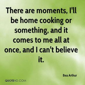 Bea Arthur - There are moments, I'll be home cooking or something, and ...