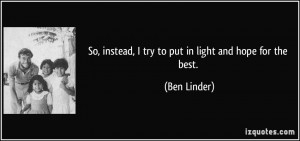 So, instead, I try to put in light and hope for the best. - Ben Linder