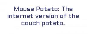 Mouse Potato: The internet version of the couch potato.