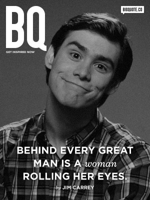 behind every great man is a woman rolling her eyes jim carrey # quotes