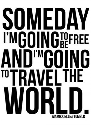 Someday I'm going to be free and I'm going to travel the world.