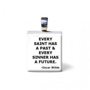 Oscar Wilde (QUOTE) Every saint has a past and every sinner has a ...