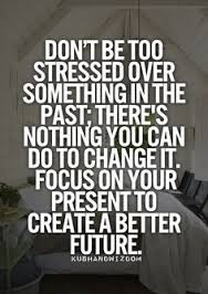 Don't stress about the past, use the present to create a better future