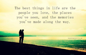 Quote: The Best Things In Life Are The People You Love, The Places You ...