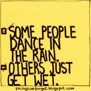 856: Some people dance in the rain. Others just get wet.