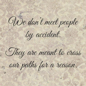 ... meet people by accident, they're meant to cross our paths for a reason