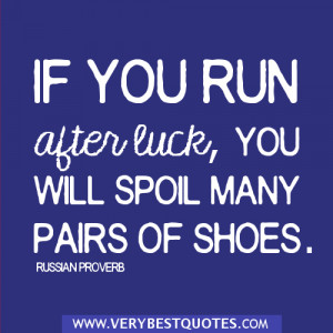 wise words - If you run after luck, you will spoil many pairs of shoes ...