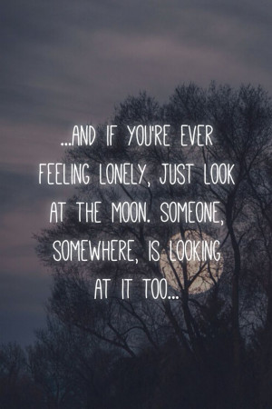 feeling lonely, just look at the moon. Someone, somewhere, is looking ...