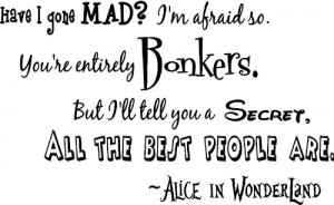 Have I gone Mad? I'm afraid so. You're entirely Bonkers. But I'll tell ...