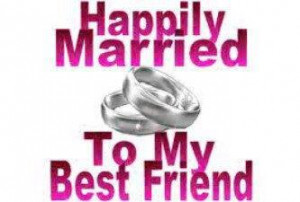 Happily married to my best friend