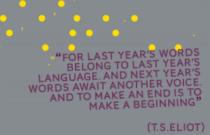 """... last year's words belong to last year's language…"""" T.S.Eliot"""