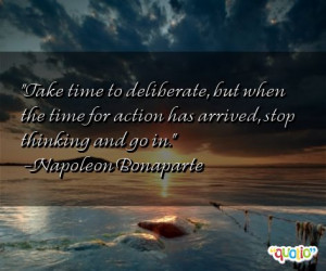 Take time to deliberate , but when the time for action has arrived ...