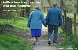 Selfless love is more common than true friendship - Jean de la Bruyere ...