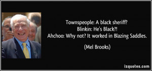 ... Black?! Ahchoo: Why not? It worked in Blazing Saddles. - Mel Brooks