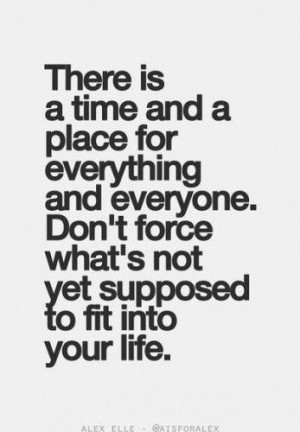 ... everyone, don't force what's not yet supposed to fit into your life