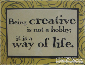 Being Creative Is Not a hobby,It Is a Way Of Life ~ Art Quote