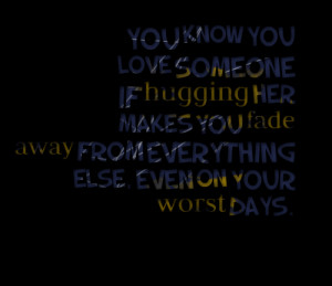 Quotes Picture: you know you love someone if hugging her makes you ...