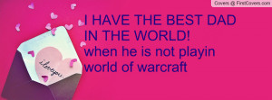 ... HAVE THE BEST DAD IN THE WORLD!when he is not playin world of warcraft
