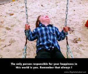 The only person responsible for your happiness in this world is you ...