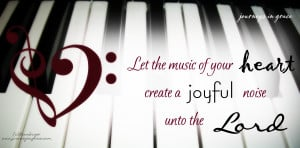 Let the music of your heart create a joyful noise unto the LORD.