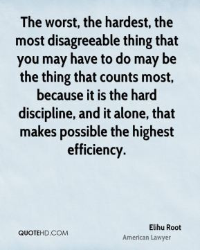 Elihu Root - The worst, the hardest, the most disagreeable thing that ...