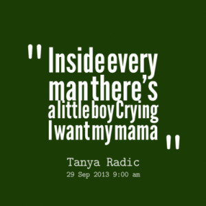Inside every man there's a little boy Crying I want my mama