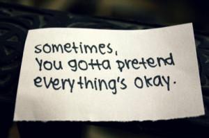 everything s okay sometimes you gotta pretend everything s okay