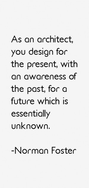 As an architect, you design for the present, with an awareness of the ...